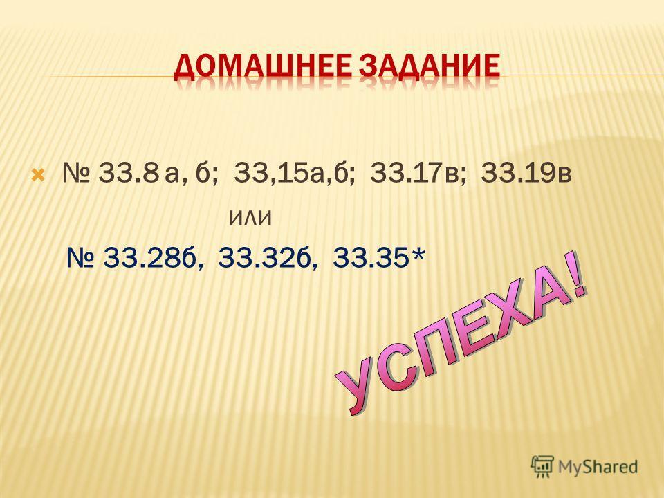 33.8 а, б; 33,15а,б; 33.17в; 33.19в или 33.28б, 33.32б, 33.35*
