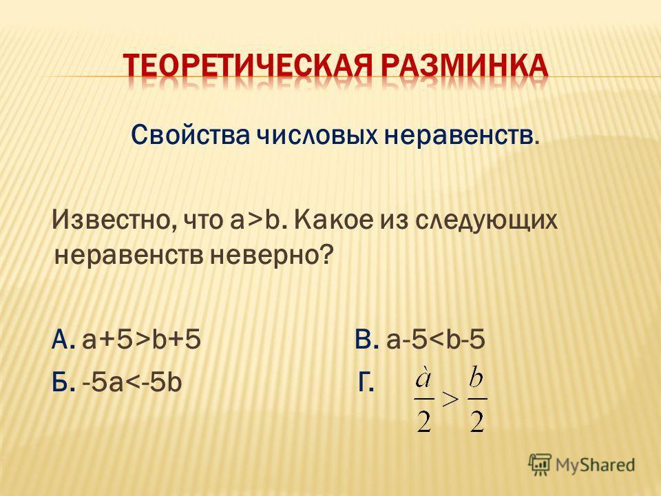 Свойства числовых неравенств. Известно, что а>b. Какое из следующих неравенств неверно? А. a+5>b+5 B. a-5