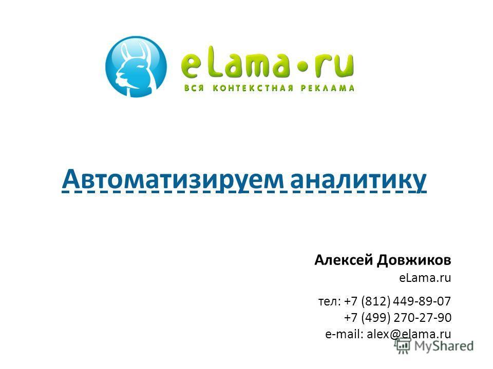 Алексей Довжиков eLama.ru тел: +7 (812) 449-89-07 +7 (499) 270-27-90 e-mail: alex@elama.ru Автоматизируем аналитику