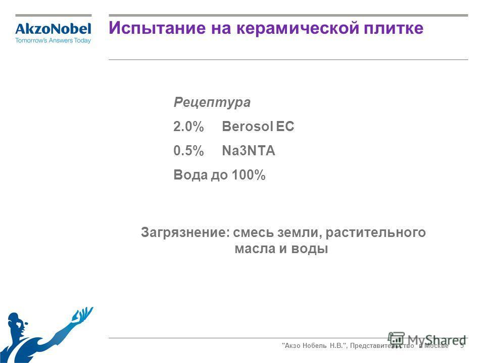 Акзо Нобель Н.В., Представительство в Москве5 Испытание на керамической плитке Загрязнение: смесь земли, растительного масла и воды Рецептура 2.0%Berosol EC 0.5%Na3NTA Вода до 100%