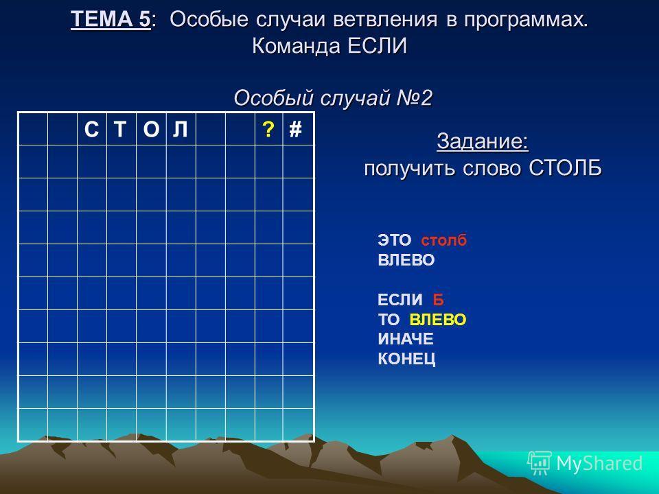 ТЕМА 5: Особые случаи ветвления в программах. Команда ЕСЛИ Особый случай 2 СТОЛ?# Задание: получить слово СТОЛБ ЭТО столб ВЛЕВО ЕСЛИ Б ТО ВЛЕВО ИНАЧЕ КОНЕЦ
