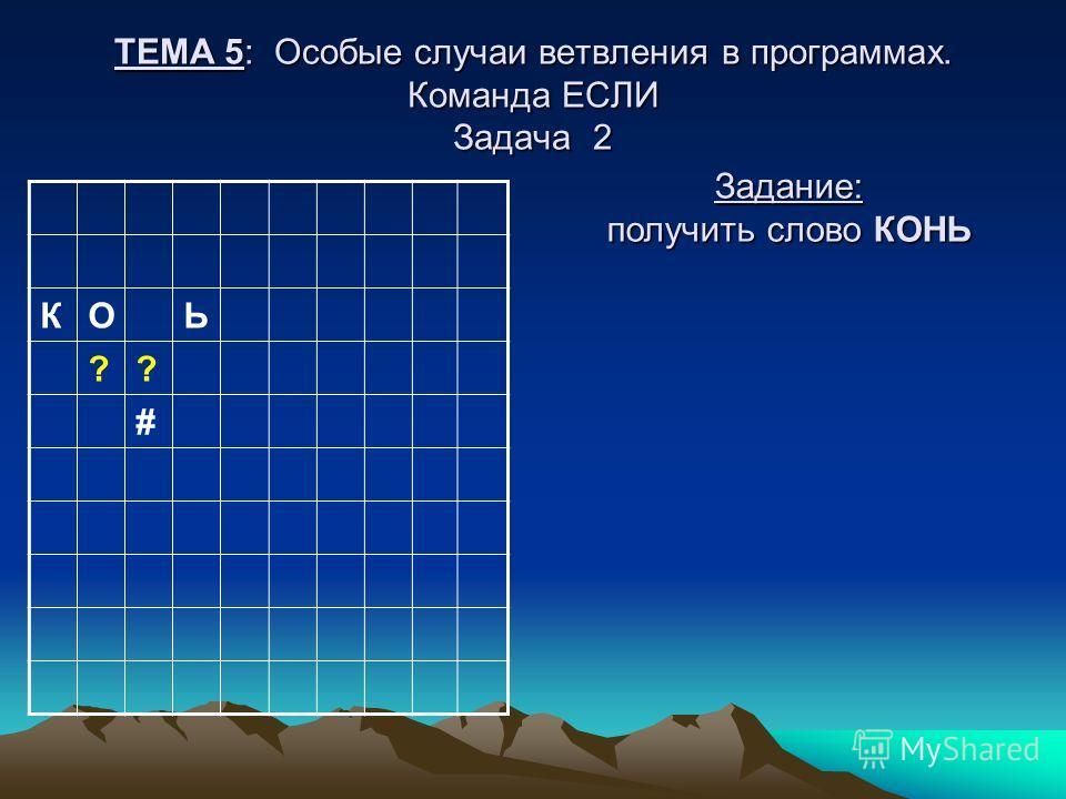 ТЕМА 5: Особые случаи ветвления в программах. Команда ЕСЛИ Задача 2 КОЬ ?? # Задание: получить слово КОНЬ
