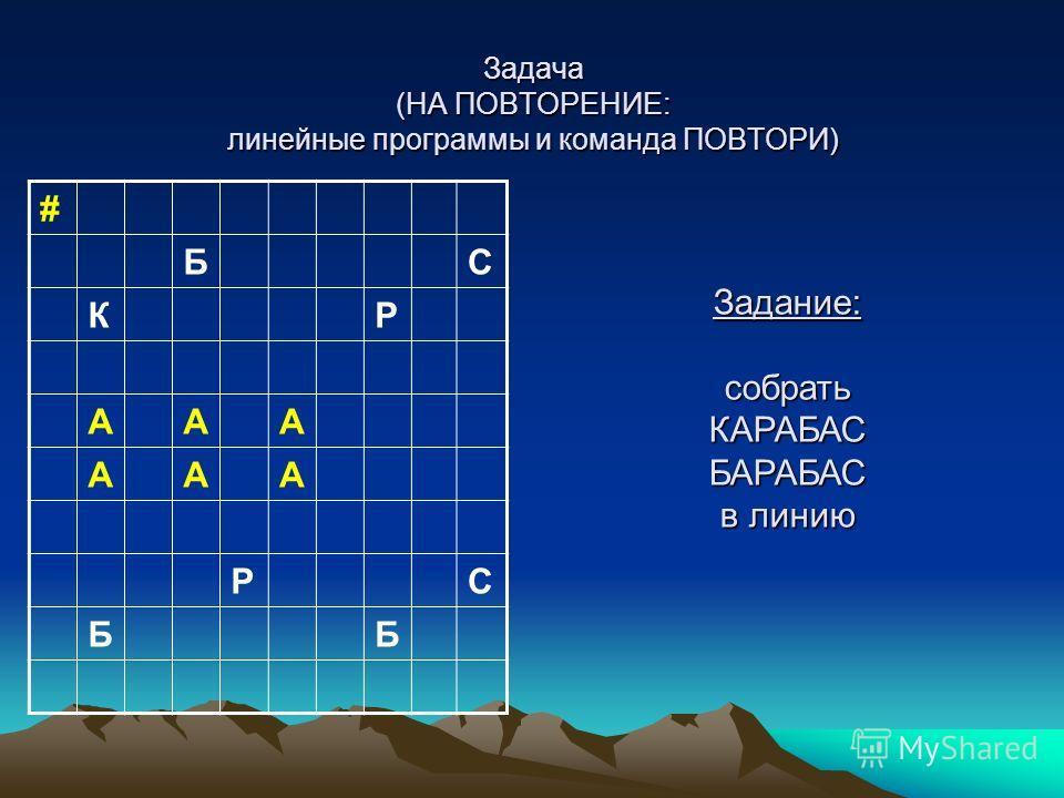Задача (НА ПОВТОРЕНИЕ: линейные программы и команда ПОВТОРИ) # БС КР ААА ААА РС ББ Задание: собрать КАРАБАС БАРАБАС в линию