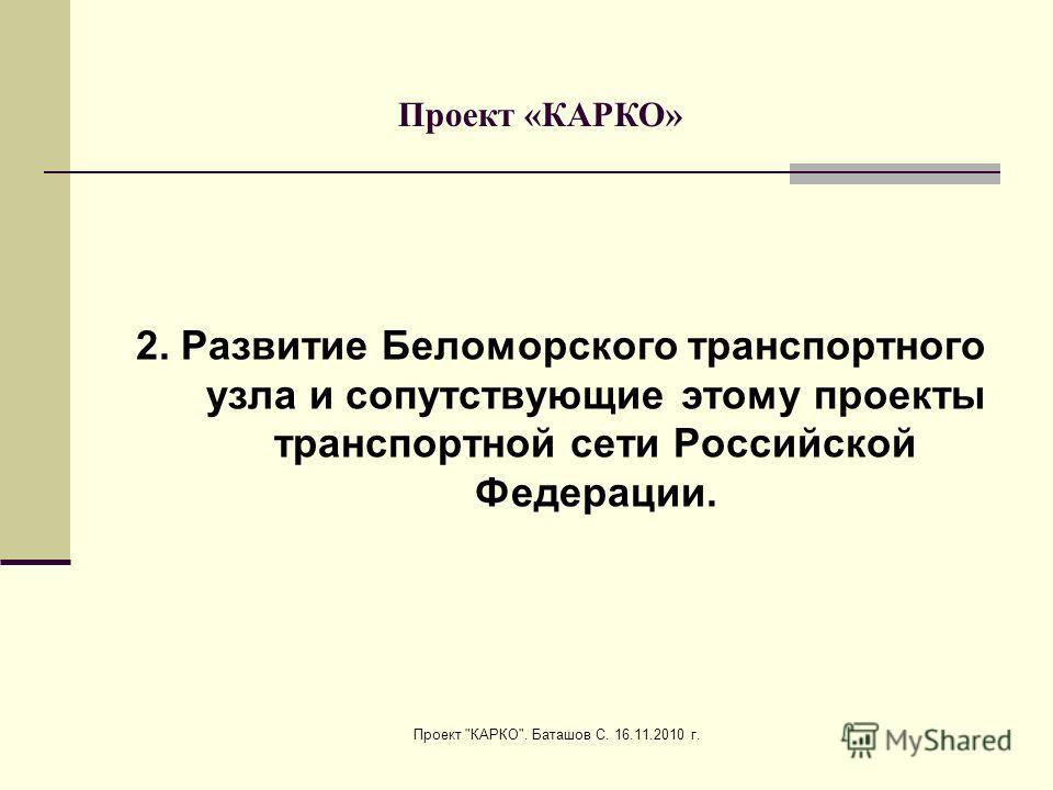 Проект КАРКО. Баташов С. 16.11.2010 г. 2. Развитие Беломорского транспортного узла и сопутствующие этому проекты транспортной сети Российской Федерации. Проект «КАРКО»