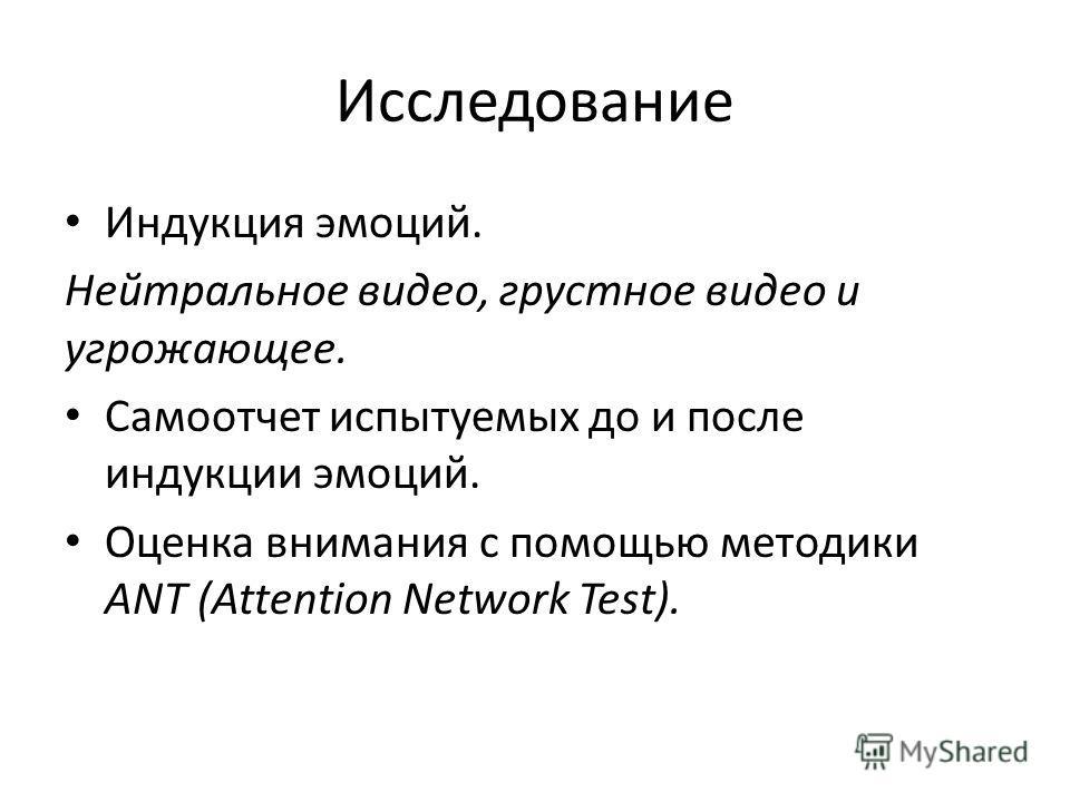 Исследование Индукция эмоций. Нейтральное видео, грустное видео и угрожающее. Самоотчет испытуемых до и после индукции эмоций. Оценка внимания с помощью методики ANT (Attention Network Test).