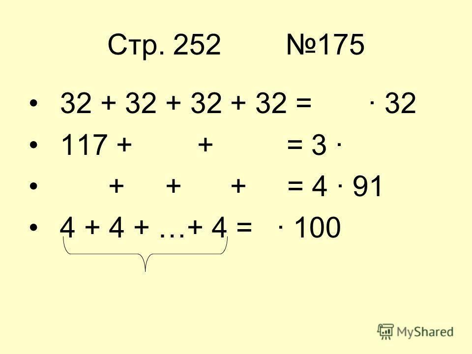 Стр. 252 175 32 + 32 + 32 + 32 = · 32 117 + + = 3 · + + + = 4 · 91 4 + 4 + …+ 4 = · 100
