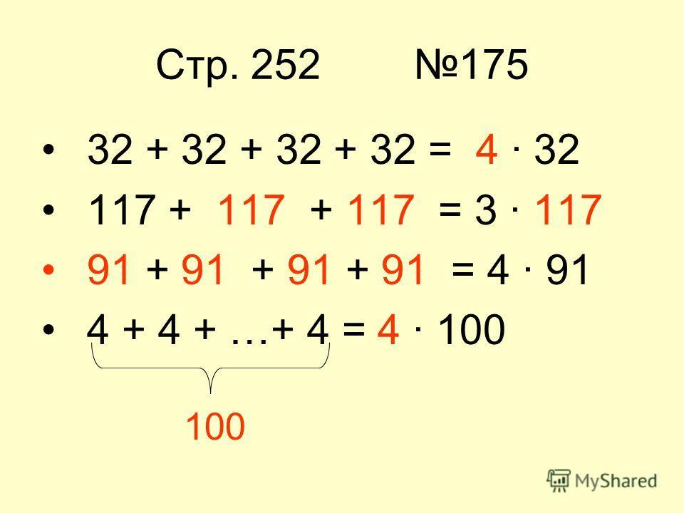 Стр. 252 175 32 + 32 + 32 + 32 = 4 · 32 117 + 117 + 117 = 3 · 117 91 + 91 + 91 + 91 = 4 · 91 4 + 4 + …+ 4 = 4 · 100 100