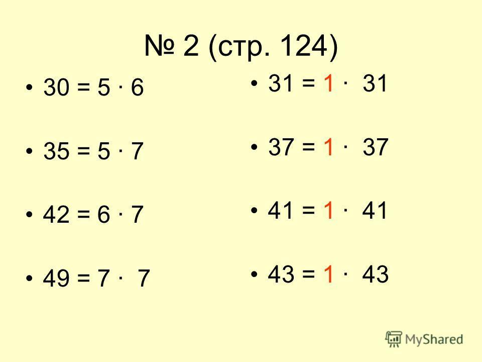 2 (стр. 124) 30 = 5 · 6 35 = 5 · 7 42 = 6 · 7 49 = 7 · 7 31 = 1 · 31 37 = 1 · 37 41 = 1 · 41 43 = 1 · 43