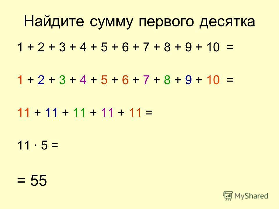 Найдите сумму первого десятка 1 + 2 + 3 + 4 + 5 + 6 + 7 + 8 + 9 + 10 = 11 + 11 + 11 + 11 + 11 = 11 · 5 = = 55