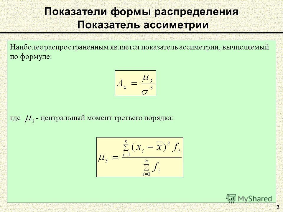 Показатели формы распределения Показатель ассиметрии 3 Наиболее распространенным является показатель ассиметрии, вычисляемый по формуле: где - центральный момент третьего порядка: