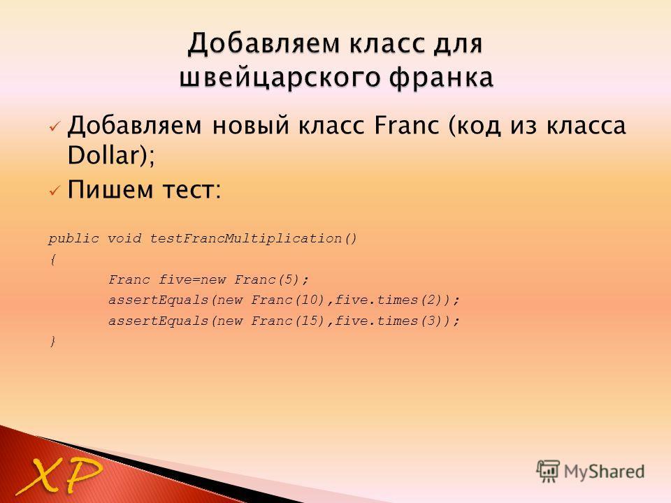 Добавляем новый класс Franc (код из класса Dollar); Пишем тест: public void testFrancMultiplication() { Franc five=new Franc(5); assertEquals(new Franc(10),five.times(2)); assertEquals(new Franc(15),five.times(3)); } XP