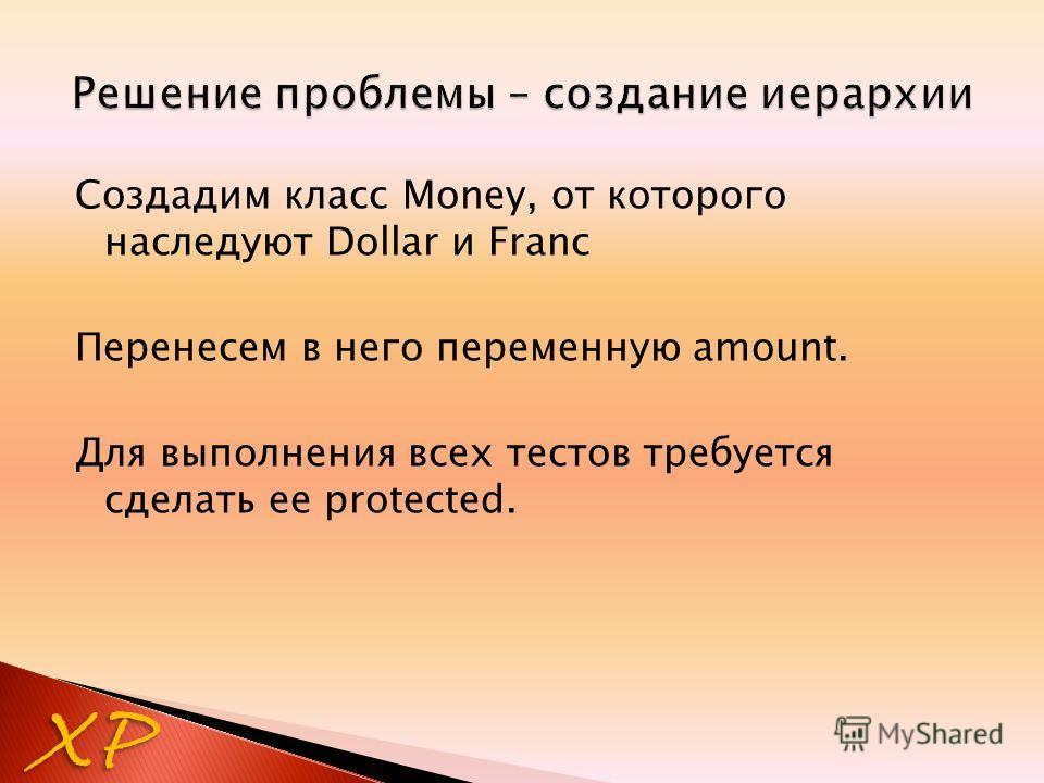 Создадим класс Money, от которого наследуют Dollar и Franc Перенесем в него переменную amount. Для выполнения всех тестов требуется сделать ее protected. XP