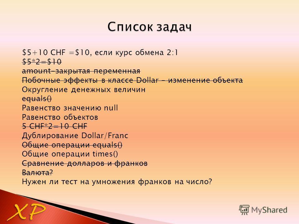 $5+10 CHF =$10, если курс обмена 2:1 $5*2=$10 amount-закрытая переменная Побочные эффекты в классе Dollar – изменение объекта Округление денежных величин equals() Равенство значению null Равенство объектов 5 CHF*2=10 CHF Дублирование Dollar/Franc Общ