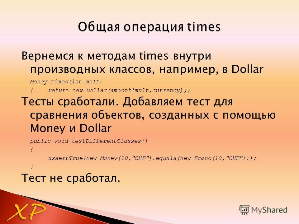Вернемся к методам times внутри производных классов, например, в Dollar Money times(int mult) {return new Dollar(amount*mult,currency);} Тесты сработали. Добавляем тест для сравнения объектов, созданных с помощью Money и Dollar public void testDiffer