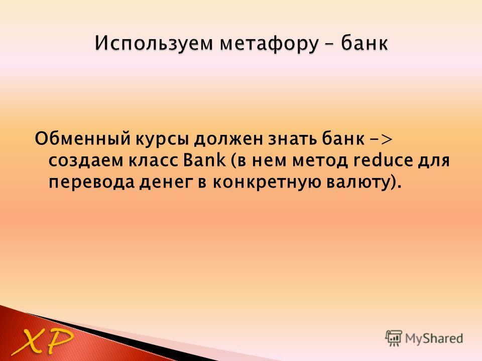Обменный курсы должен знать банк -> создаем класс Bank (в нем метод reduce для перевода денег в конкретную валюту). XP
