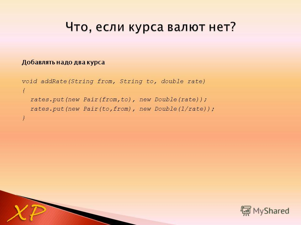 Добавлять надо два курса void addRate(String from, String to, double rate) { rates.put(new Pair(from,to), new Double(rate)); rates.put(new Pair(to,from), new Double(1/rate)); } XP