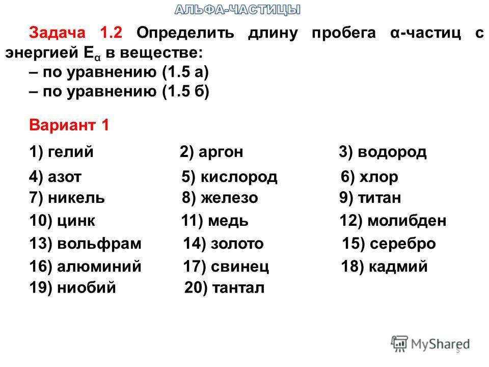 Задача 1.2 Определить длину пробега α-частиц с энергией E α в веществе: – по уравнению (1.5 а) – по уравнению (1.5 б) 5 1) гелий 2) аргон 3) водород 4) азот 5) кислород 6) хлор 7) никель 8) железо 9) титан 10) цинк 11) медь 12) молибден 13) вольфрам