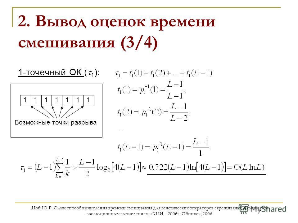 Цой Ю.Р. Один способ вычисления времени смешивания для генетических операторов скрещивания. Семинар по эволюционным вычислениям, «КИИ – 2006». Обнинск, 2006. 2. Вывод оценок времени смешивания (3/4) 1-точечный ОК ( 1 ): 1111111 Возможные точки разрыв