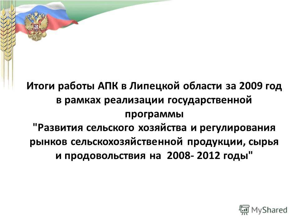 Итоги работы АПК в Липецкой области за 2009 год в рамках реализации государственной программы Развития сельского хозяйства и регулирования рынков сельскохозяйственной продукции, сырья и продовольствия на 2008- 2012 годы