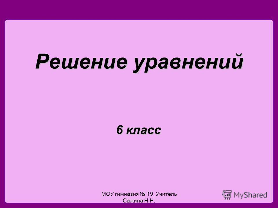 МОУ гимназия 19. Учитель Сажина Н.Н. Решение уравнений 6 класс
