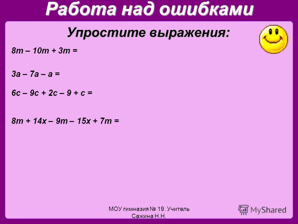 МОУ гимназия 19. Учитель Сажина Н.Н. Работа над ошибками 8т – 10т + 3т = 3а – 7а – а = 6с – 9с + 2с – 9 + с = 8т + 14х – 9т – 15х + 7т = Упростите выражения: