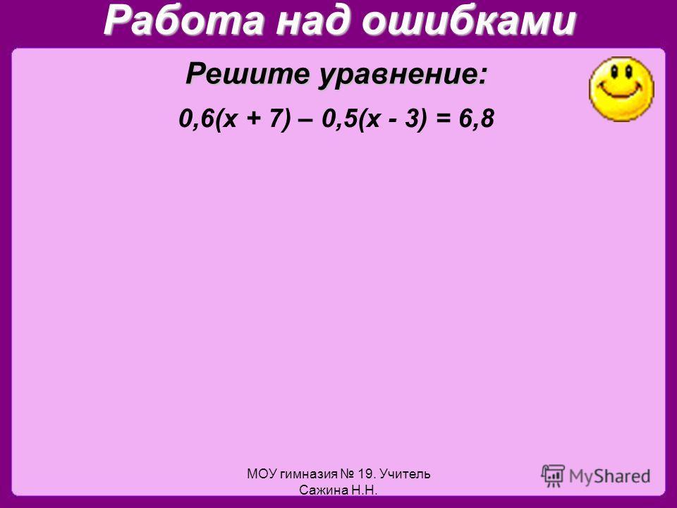 МОУ гимназия 19. Учитель Сажина Н.Н. Работа над ошибками 0,6(х + 7) – 0,5(х - 3) = 6,8 Решите уравнение: