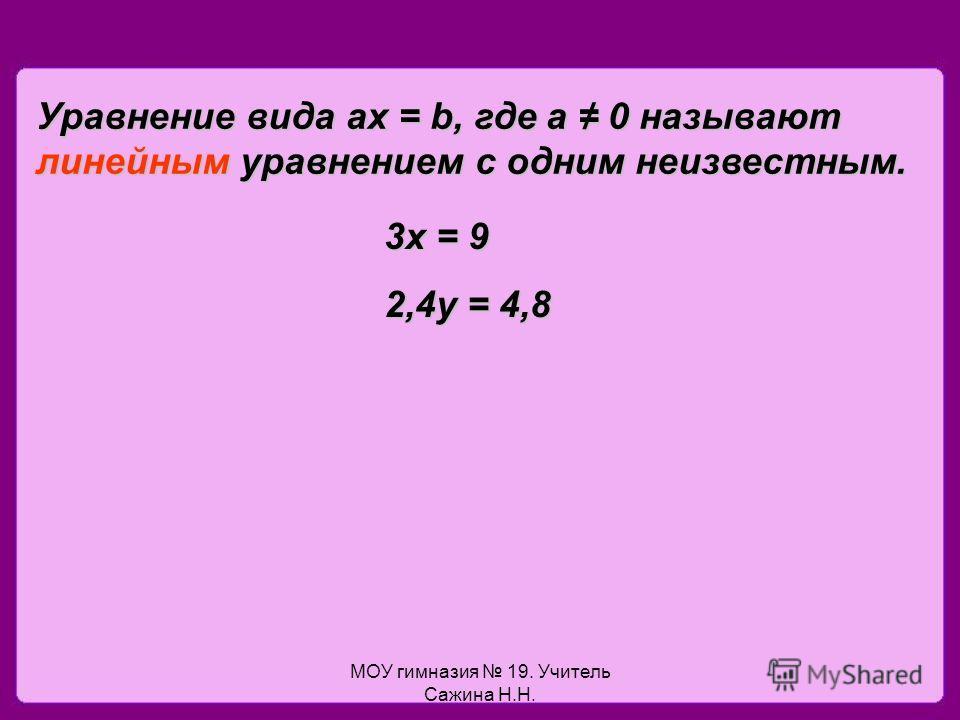 МОУ гимназия 19. Учитель Сажина Н.Н. Уравнение вида ах = b, где а 0 называют линейным уравнением с одним неизвестным. 3х = 9 2,4у = 4,8