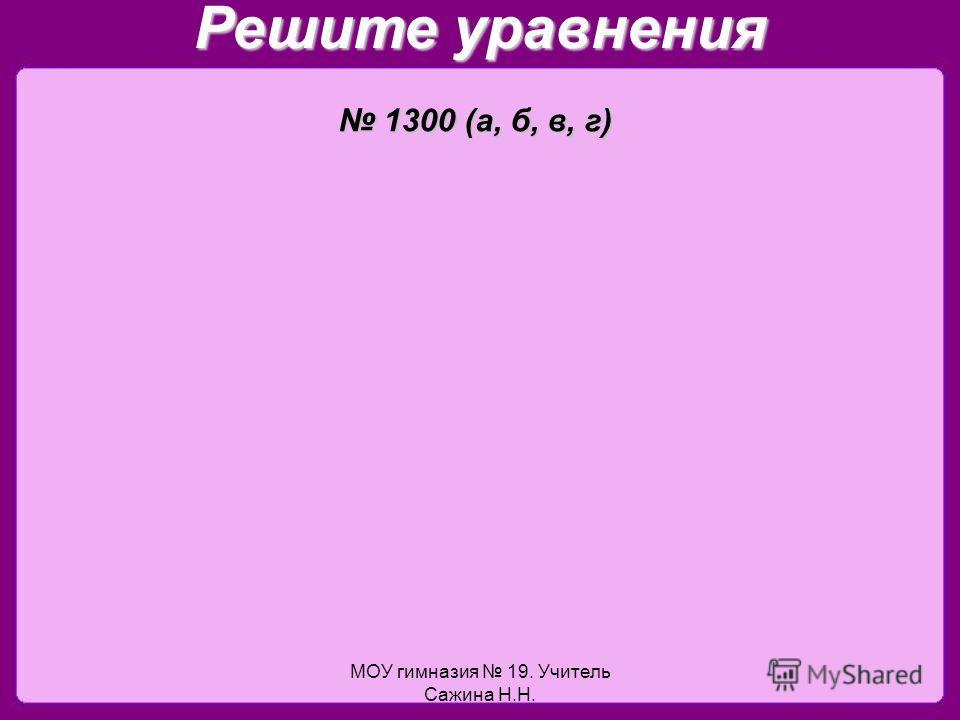 МОУ гимназия 19. Учитель Сажина Н.Н. Решите уравнения 1300 (а, б, в, г) 1300 (а, б, в, г)