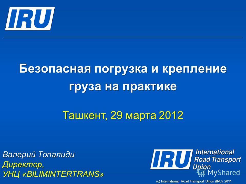 Безопасная погрузка и крепление груза на практике Валерий Топалиди Директор, УНЦ «BILIMINTERTRANS» (c) International Road Transport Union (IRU) 2011 Ташкент, 29 марта 2012