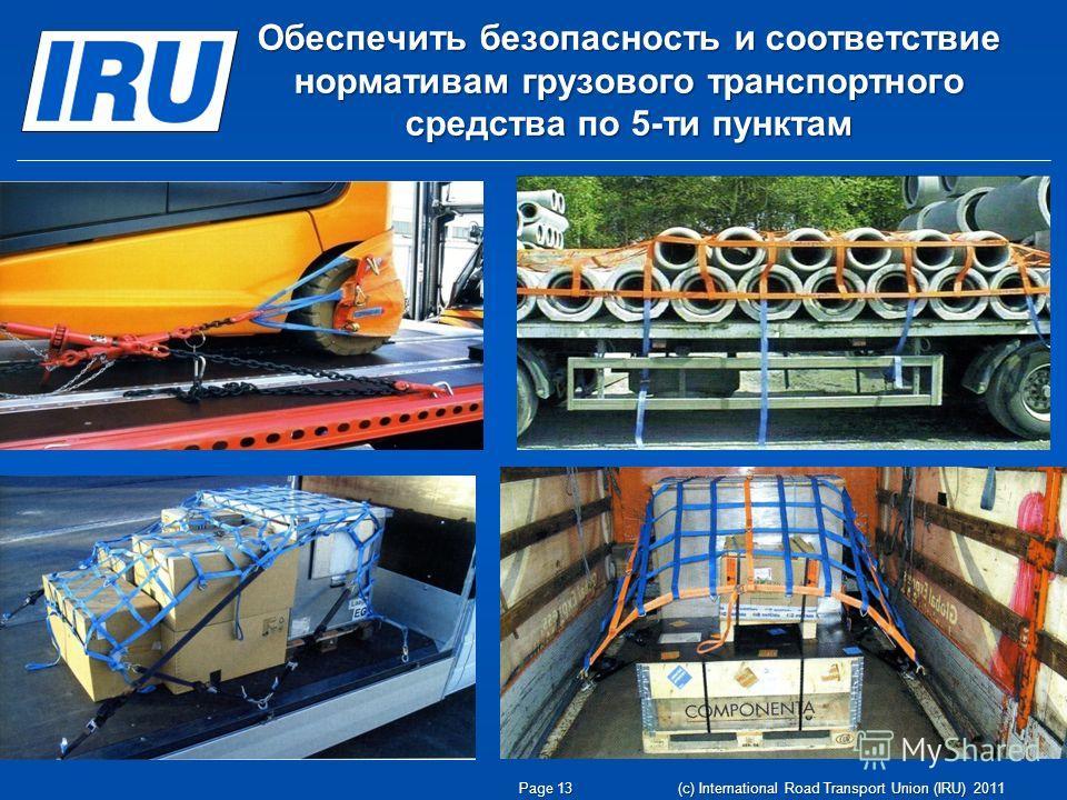 Page 13 (c) International Road Transport Union (IRU) 2011 Обеспечить безопасность и соответствие нормативам грузового транспортного средства по 5-ти пунктам