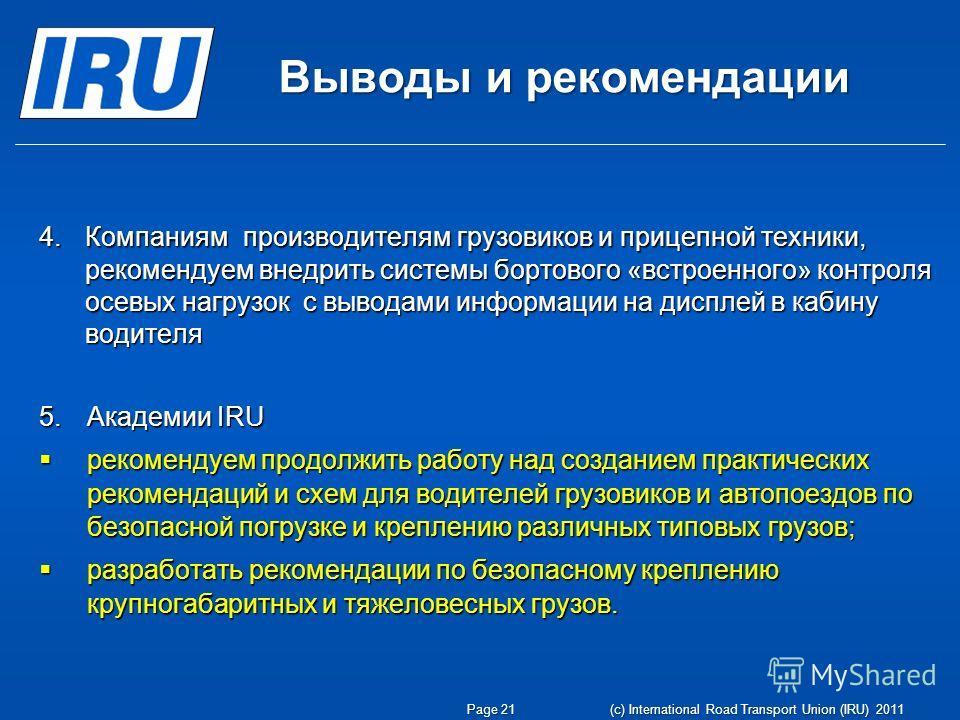 Выводы и рекомендации Page 21 (c) International Road Transport Union (IRU) 2011 4.Компаниям производителям грузовиков и прицепной техники, рекомендуем внедрить системы бортового «встроенного» контроля осевых нагрузок с выводами информации на дисплей