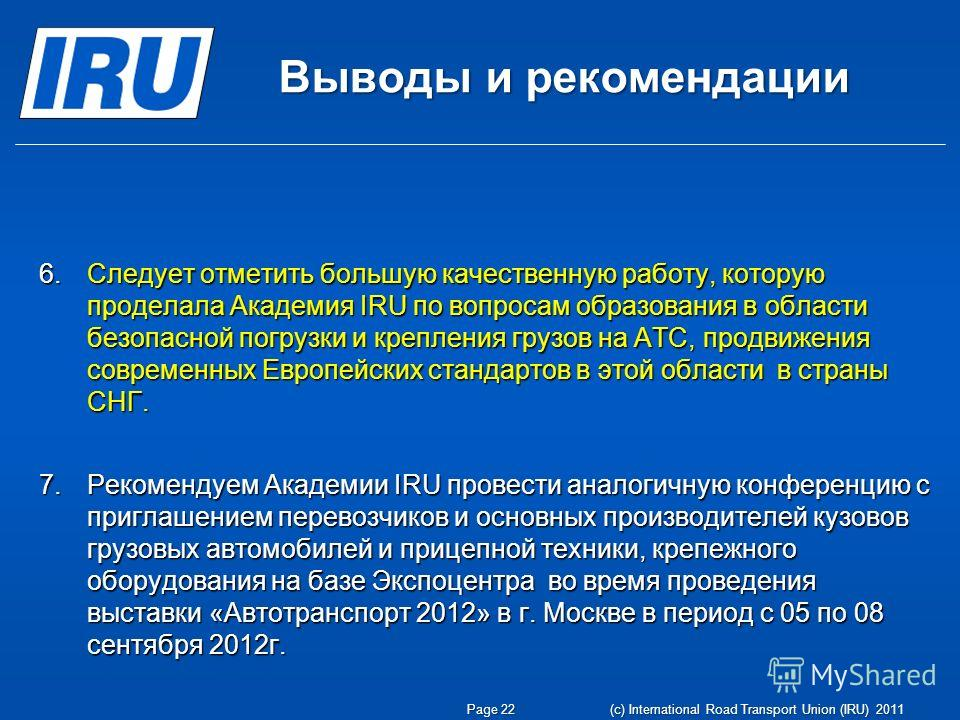Выводы и рекомендации Page 22 (c) International Road Transport Union (IRU) 2011 6.Следует отметить большую качественную работу, которую проделала Академия IRU по вопросам образования в области безопасной погрузки и крепления грузов на АТС, продвижени