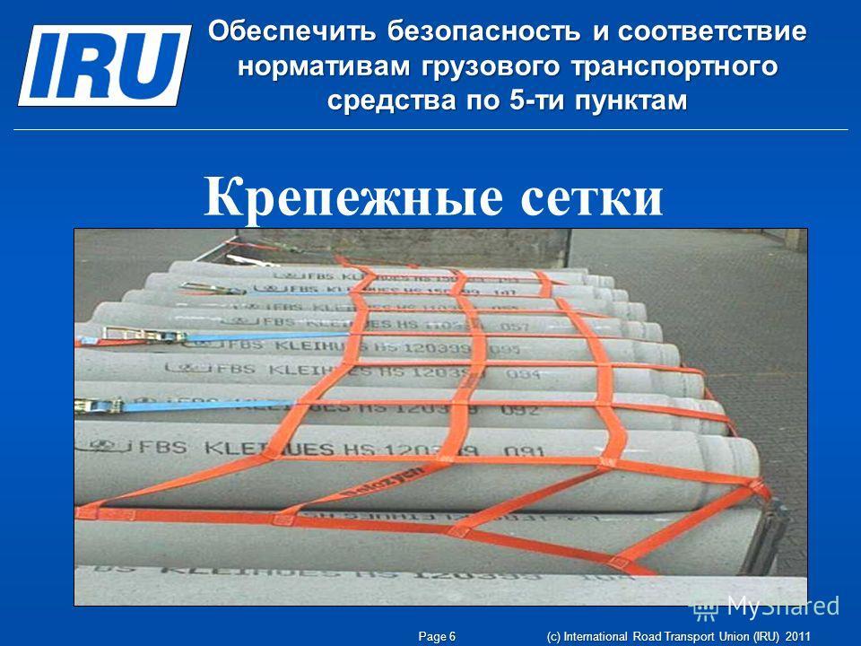 Page 6 (c) International Road Transport Union (IRU) 2011 Обеспечить безопасность и соответствие нормативам грузового транспортного средства по 5-ти пунктам Крепежные сетки