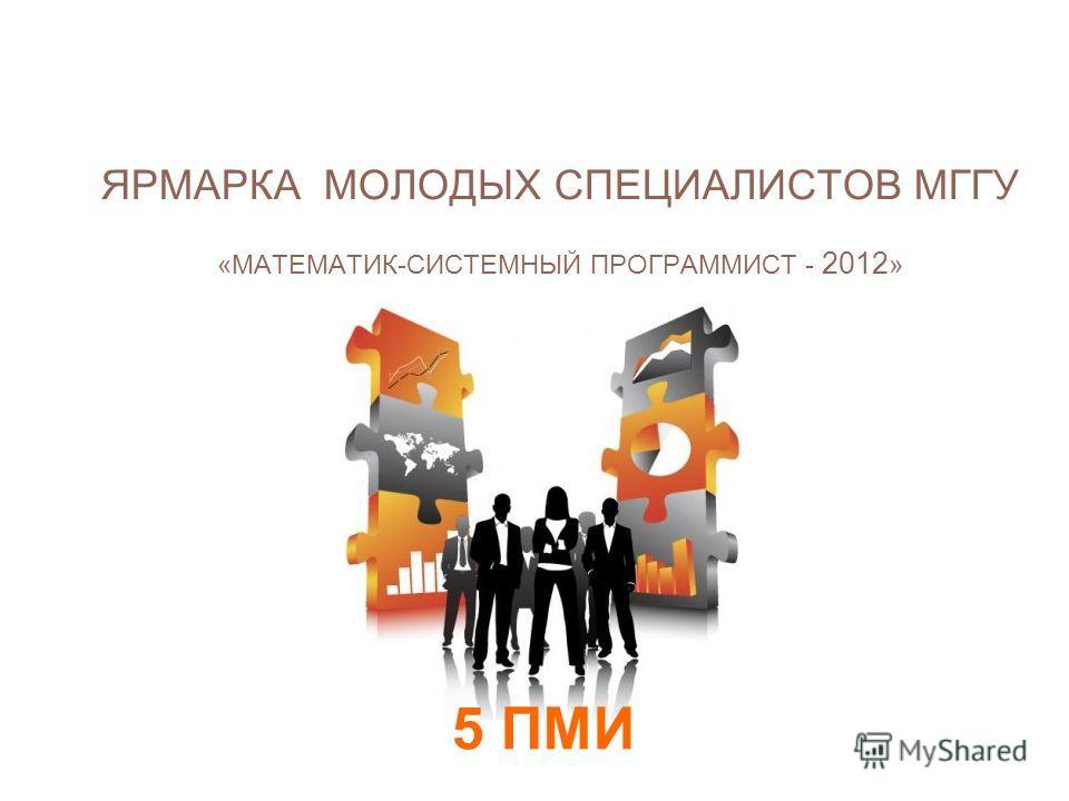 5 ПМИ ЯРМАРКА МОЛОДЫХ СПЕЦИАЛИСТОВ МГГУ «МАТЕМАТИК- СИСТЕМНЫЙ ПРОГРАММИСТ - 2012 » ЯРМАРКА МОЛОДЫХ СПЕЦИАЛИСТОВ МГГУ «МАТЕМАТИК-СИСТЕМНЫЙ ПРОГРАММИСТ - 2012 » ЯРМАРКА МОЛОДЫХ СПЕЦИАЛИСТОВ МГГУ «МАТЕМАТИК-СИСТЕМНЫЙ ПРОГРАММИСТ - 2012 »