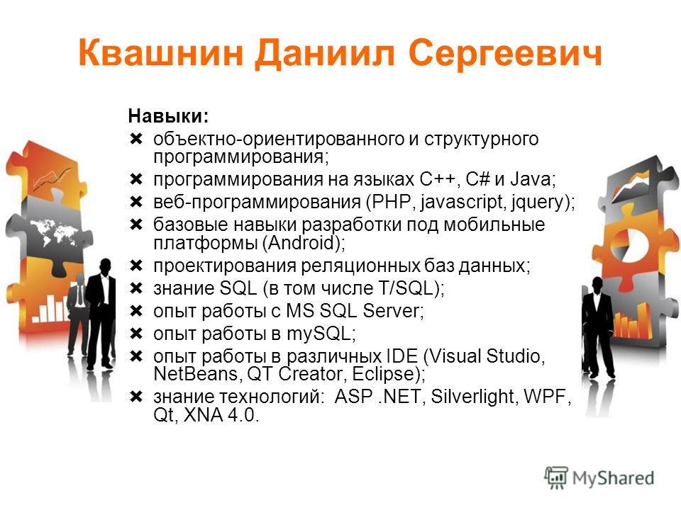 Квашнин Даниил Сергеевич Навыки: объектно-ориентированного и структурного программирования; программирования на языках C++, C# и Java; веб-программирования (PHP, javascript, jquery); базовые навыки разработки под мобильные платформы (Android); проект