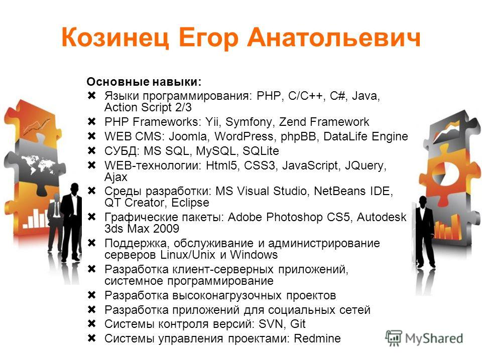 Козинец Егор Анатольевич Основные навыки: Языки программирования: PHP, C/С++, C#, Java, Action Script 2/3 PHP Frameworks: Yii, Symfony, Zend Framework WEB CMS: Joomla, WordPress, phpBB, DataLife Engine СУБД: MS SQL, MySQL, SQLite WEB-технологии: Html
