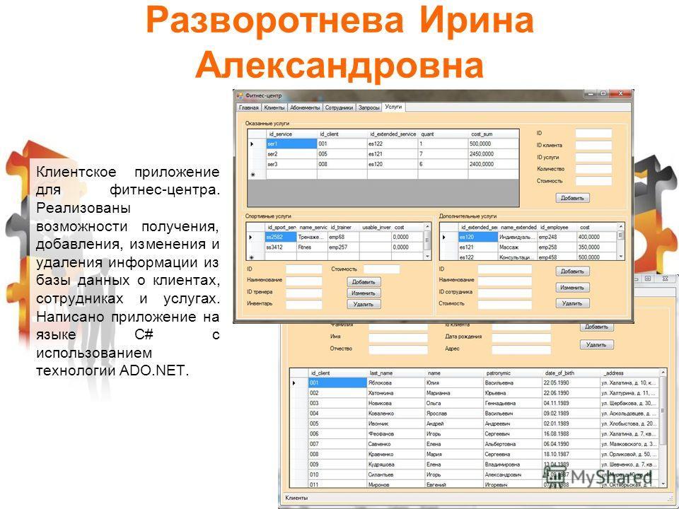 Разворотнева Ирина Александровна Клиентское приложение для фитнес-центра. Реализованы возможности получения, добавления, изменения и удаления информации из базы данных о клиентах, сотрудниках и услугах. Написано приложение на языке C# с использование