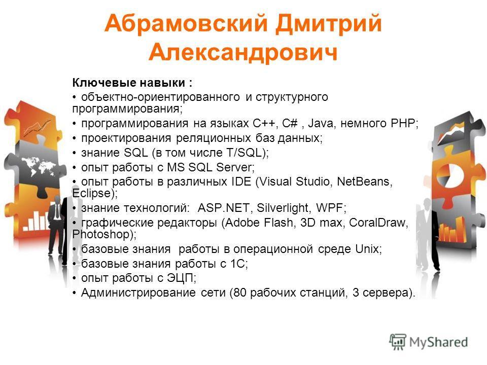 Абрамовский Дмитрий Александрович Ключевые навыки : объектно-ориентированного и структурного программирования; программирования на языках C++, C#, Java, немного PHP; проектирования реляционных баз данных; знание SQL (в том числе T/SQL); опыт работы с