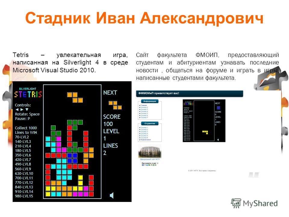 Tetris – увлекательная игра, написанная на Silverlight 4 в среде Microsoft Visual Studio 2010. Сайт факультета ФМОИП, предоставляющий студентам и абитуриентам узнавать последние новости, общаться на форуме и играть в игры, написанные студентами факул