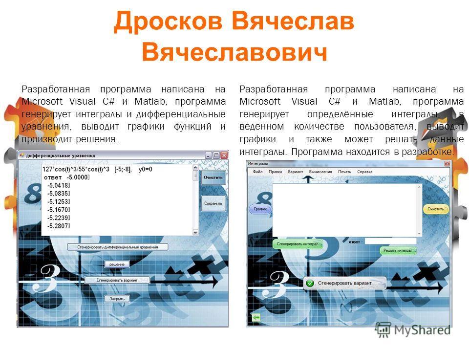 Дросков Вячеслав Вячеславович Разработанная программа написана на Microsoft Visual C# и Matlab, программа генерирует интегралы и дифференциальные уравнения, выводит графики функций и производит решения. Разработанная программа написана на Microsoft V