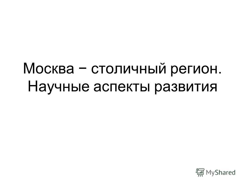 Москва столичный регион. Научные аспекты развития