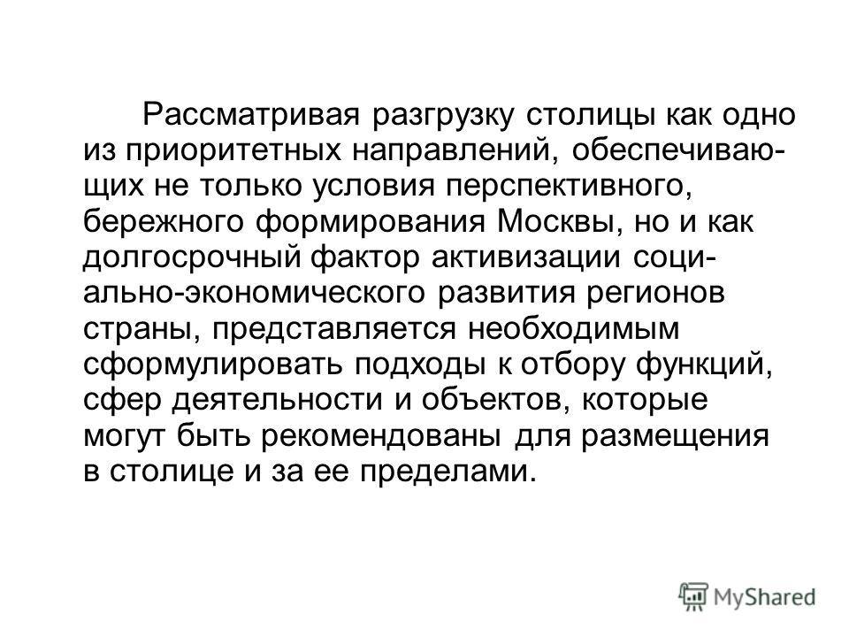 Рассматривая разгрузку столицы как одно из приоритетных направлений, обеспечиваю- щих не только условия перспективного, бережного формирования Москвы, но и как долгосрочный фактор активизации соци- ально-экономического развития регионов страны, предс