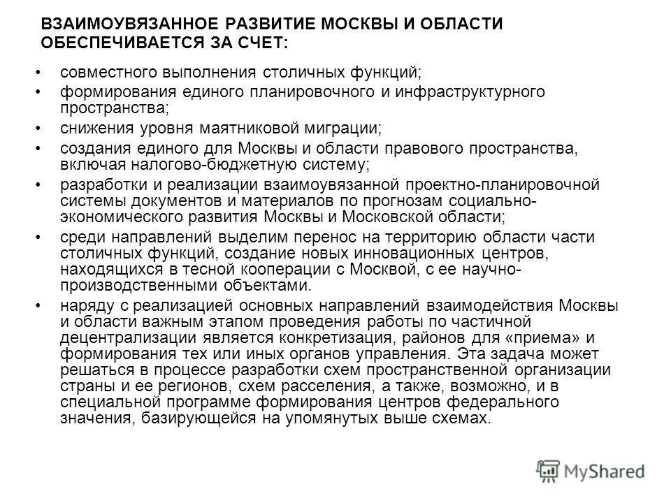 ВЗАИМОУВЯЗАННОЕ РАЗВИТИЕ МОСКВЫ И ОБЛАСТИ ОБЕСПЕЧИВАЕТСЯ ЗА СЧЕТ: совместного выполнения столичных функций; формирования единого планировочного и инфраструктурного пространства; снижения уровня маятниковой миграции; создания единого для Москвы и обла