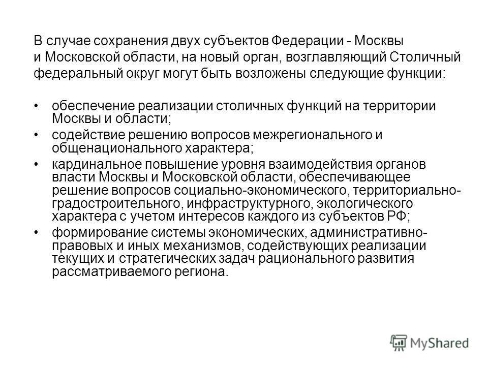 В случае сохранения двух субъектов Федерации - Москвы и Московской области, на новый орган, возглавляющий Столичный федеральный округ могут быть возложены следующие функции: обеспечение реализации столичных функций на территории Москвы и области; сод