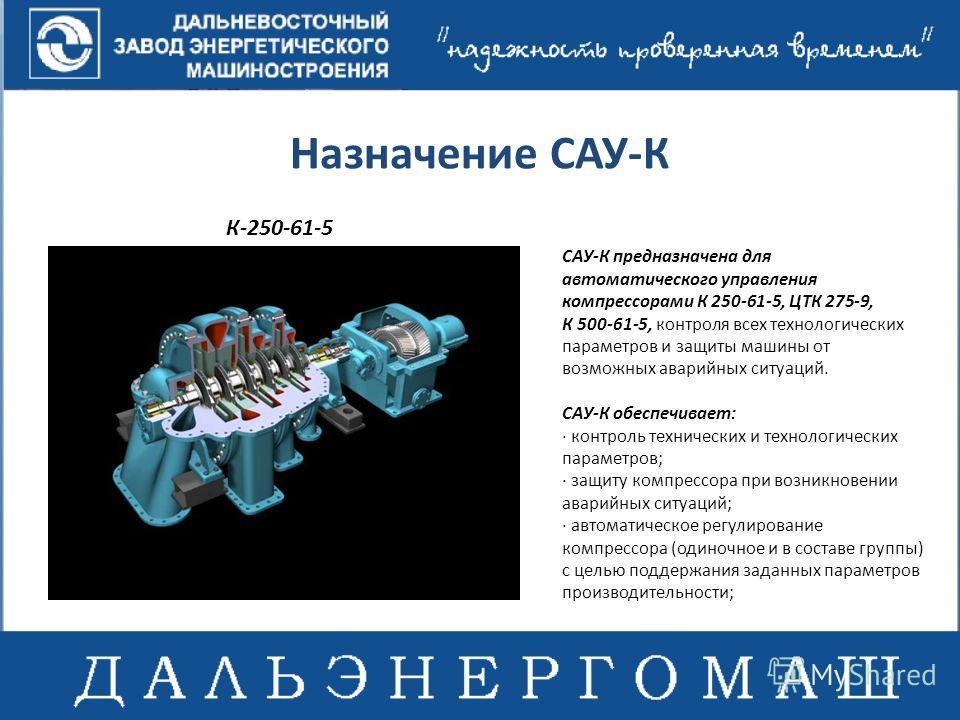 Назначение САУ-К САУ-К предназначена для автоматического управления компрессорами К 250-61-5, ЦТК 275-9, К 500-61-5, контроля всех технологических параметров и защиты машины от возможных аварийных ситуаций. САУ-К обеспечивает: · контроль технических