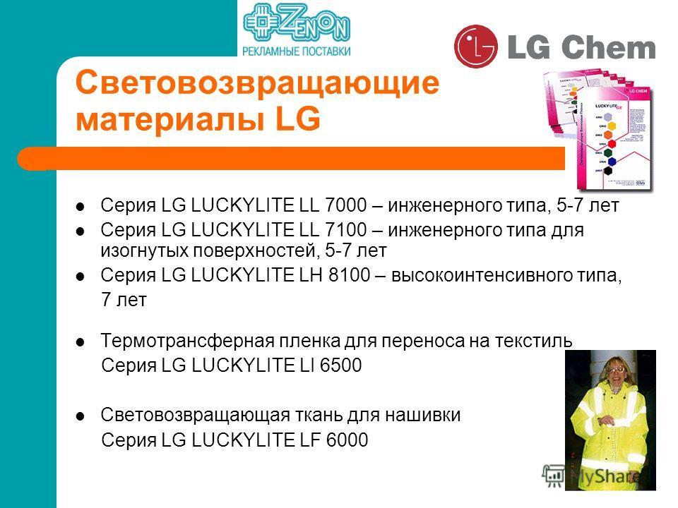 Световозвращающие материалы LG Серия LG LUCKYLITE LL 7000 – инженерного типа, 5-7 лет Серия LG LUCKYLITE LL 7100 – инженерного типа для изогнутых поверхностей, 5-7 лет Серия LG LUCKYLITE LН 8100 – высокоинтенсивного типа, 7 лет Термотрансферная пленк