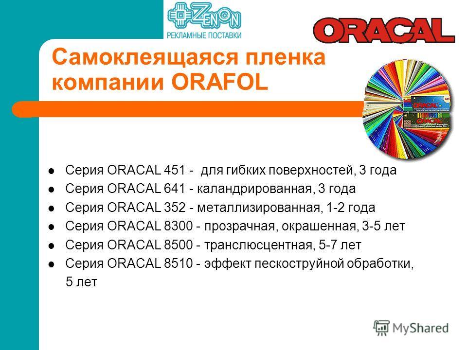 Самоклеящаяся пленка компании ORAFOL Серия ORACAL 451 - для гибких поверхностей, 3 года Серия ORACAL 641 - каландрированная, 3 года Серия ORACAL 352 - металлизированная, 1-2 года Серия ORACAL 8300 - прозрачная, окрашенная, 3-5 лет Серия ORACAL 8500 -