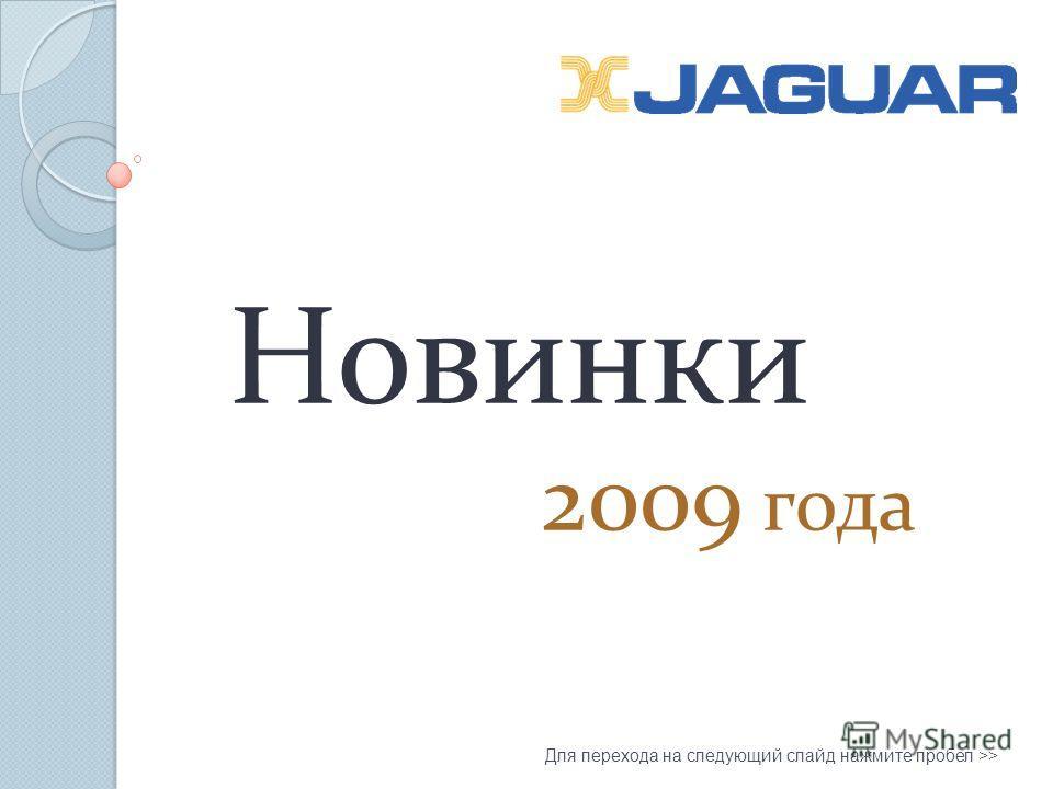 Новинки 2009 года Для перехода на следующий слайд нажмите пробел >>