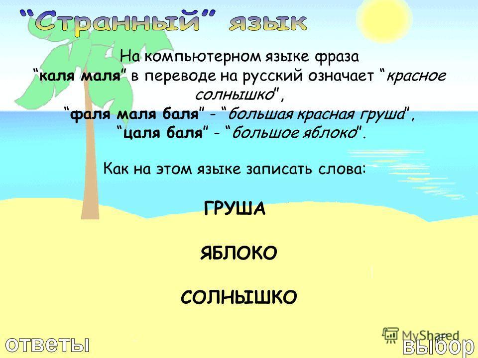 На компьютерном языке фраза каля маля в переводе на русский означает красное солнышко, фаля маля баля - большая красная груша, цаля баля - большое яблоко. Как на этом языке записать слова: ГРУША ЯБЛОКО СОЛНЫШКО