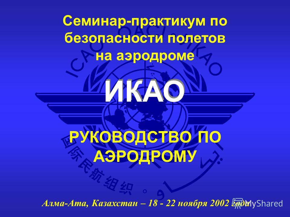 ИКАО Семинар-практикум по безопасности полетов на аэродроме Алма-Ата, Казахстан – 18 - 22 ноября 2002 года РУКОВОДСТВО ПО АЭРОДРОМУ